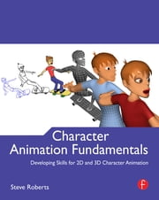 Character Animation Fundamentals - Developing Skills for 2D and 3D Character Animation ebook by Steve Roberts
