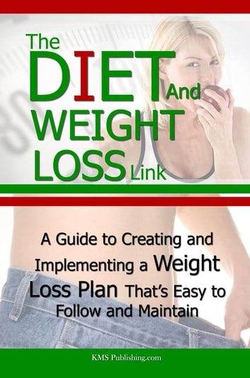 The Diet And Weight Loss Link - A Guide to Creating and Implementing a Weight Loss Plan That's Easy to Follow and Maintain ebook by KMS Publishing