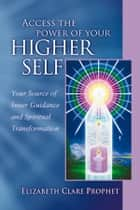 Access the Power of Your Higher Self - Your Source of Inner Guide and Spiritual Transformation ebook by Elizabeth Clare Prophet