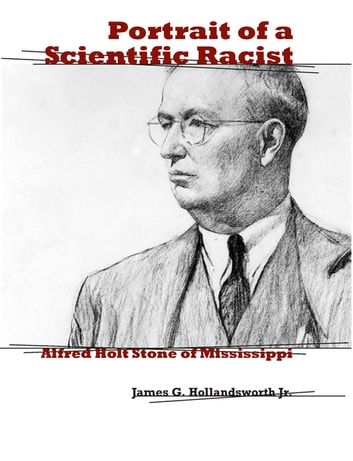 Portrait of a Scientific Racist - Alfred Holt Stone of Mississippi ebook by James G. Hollandsworth, Jr.