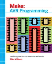 Make: AVR Programming - Learning to Write Software for Hardware ebook by Elliot Williams