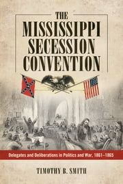 The Mississippi Secession Convention - Delegates and Deliberations in Politics and War, 1861-1865 ebook by Timothy B. Smith