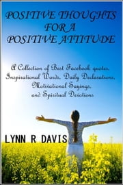 Positive Thoughts For A Positive Attitude: A Collection of Best Facebook quotes, Inspirational Words, Daily Declarations, Motivational Sayings, and Spiritual Devotions ebook by Lynn R Davis