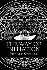 The Way of Initiation ebook by Rudolf Steiner