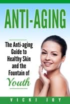 Anti-Aging - The Anti-Aging Guide to Healthy Skin and the Fountain of Youth ebook by Vicki Joy