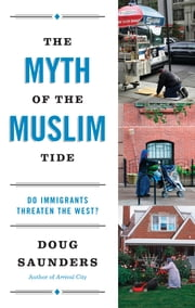 The Myth of the Muslim Tide - Do Immigrants Threaten the West? ebook by Doug Saunders