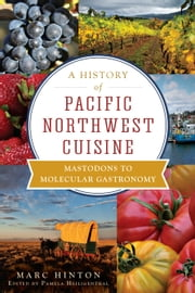 A History of Pacific Northwest Cuisine - Mastodons to Molecular Gastronomy ebook by Marc Hinton,Pamela Heiligenthal