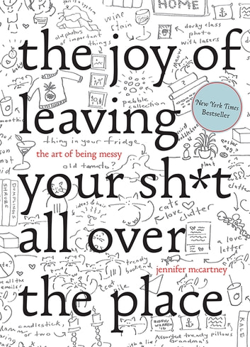 The Joy of Leaving Your Sh*t All Over the Place: The Art of Being Messy ebook by Jennifer McCartney
