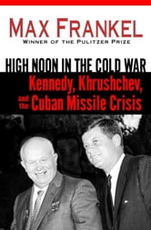 High Noon in the Cold War - Kennedy, Khrushchev, and the Cuban Missile Crisis ebook by Max Frankel