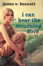 I Can Hear the Mourning Dove ebook by James W. Bennett