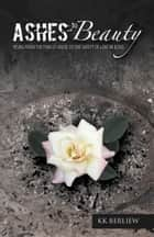 Ashes to Beauty - Rising from the Pain of Abuse to the Safety of Love in Jesus ebook by KK BERLIEW