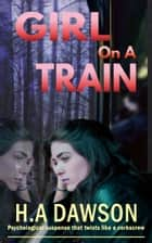 Girl On A Train - Psychological suspense that twists like a corkscrew ebook by H.A Dawson