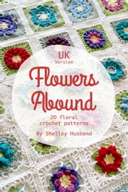 Flowers Abound: 20 Floral Crochet Patterns UK Version ebook by Shelley Husband