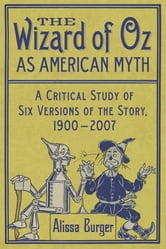 The Wizard of Oz as American Myth - A Critical Study of Six Versions of the Story, 1900-2007 ebook by Alissa Burger