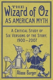 The Wizard of Oz as American Myth - A Critical Study of Six Versions of the Story, 1900–2007 ebook by Alissa Burger