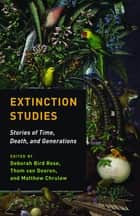 Extinction Studies - Stories of Time, Death, and Generations ebook by Thom van Dooren, Matthew Chrulew, Deborah Bird Rose,...
