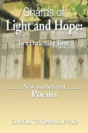 Shards of Light and Hope: In a Darkening Time - New and Selected Poems ebook by Carol Thomas, Ph.D