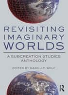 Revisiting Imaginary Worlds - A Subcreation Studies Anthology ebook by Mark J.P. Wolf