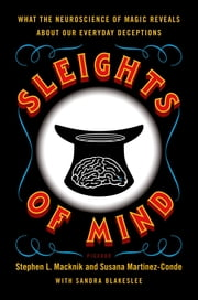 Sleights of Mind - What the Neuroscience of Magic Reveals about Our Everyday Deceptions ebook by Susana Martinez-Conde, Sandra Blakeslee, Stephen Macknik