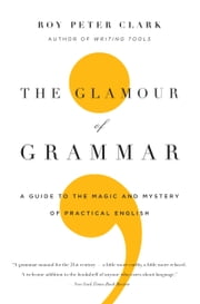The Glamour of Grammar - A Guide to the Magic and Mystery of Practical English ebook by Roy Peter Clark