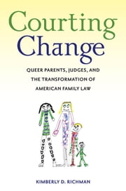 Courting Change - Queer Parents, Judges, and the Transformation of American Family Law ebook by Kimberly D. Richman