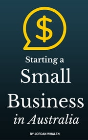 Starting a Small Business in Australia ebook by Jordan Whalen