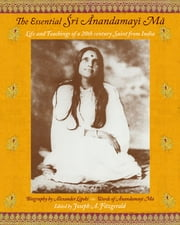 The Essential Sri Anandamayi Ma - Life and Teachings of a 20th Century Saint from India ebook by Anandamayi Ma