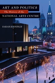 Art and Politics - The History of the National Arts Centre ebook by Sarah Jennings