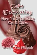 Cake Decorating: How To Pipe Icing On A Cake ebook by Brenda Van Niekerk