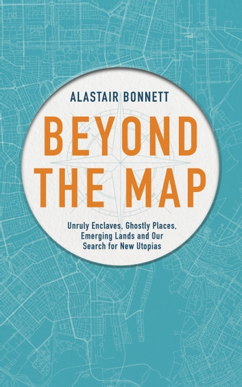 Beyond the Map (from the author of Off the Map) - Unruly enclaves, ghostly places, emerging lands and our search for new utopias ebook by Alastair Bonnett