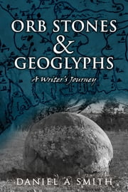 Orb Stones and Geoglyphs: A Writer's Journey ebook by Daniel A. Smith