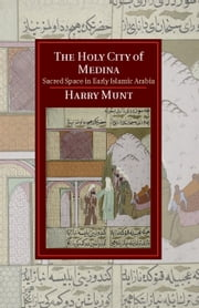 The Holy City of Medina - Sacred Space in Early Islamic Arabia ebook by Harry Munt