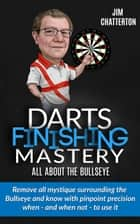Darts Finishing Mastery: All About the Bullseye ebook by Jim Chatterton