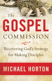 The Gospel Commission - Recovering God's Strategy for Making Disciples ebook by Michael Horton