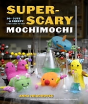 Super-Scary Mochimochi - 20+ Cute and Creepy Creatures to Knit ebook by Anna Hrachovec