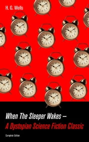 When The Sleeper Wakes - A Dystopian Science Fiction Classic (Complete Edition): A Dystopian Novel from the Father of Science Fiction, also known for The Time Machine, The Island of Doctor Moreau, The Invisible Man, The War of the Worlds, The Outline ebook by H.  G.  Wells
