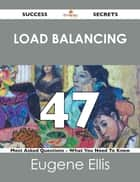 Load Balancing 47 Success Secrets - 47 Most Asked Questions On Load Balancing - What You Need To Know ebook by Eugene Ellis