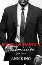 The Billionaire's Submissive: Part 3 ebook by Ann King