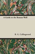 A Guide to the Roman Wall eBook by R. G. Collingwood