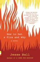 How to Set a Fire and Why - A Novel ebook by Jesse Ball
