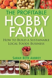 The Profitable Hobby Farm, How to Build a Sustainable Local Foods Business ebook by Sarah Beth Aubrey
