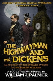 The Highwayman and Mr. Dickens - An Account of the Strange Events of the Medusa Murders ebook by William J Palmer