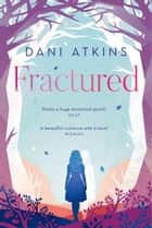 Fractured - A magical love story from the winner of Romantic Novel of the Year ebook by Dani Atkins