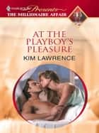 At The Playboy's Pleasure ebook by Kim Lawrence