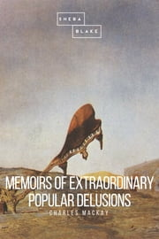 Memoirs of Extraordinary Popular Delusions ebook by Charles Mackay, Sheba Blake