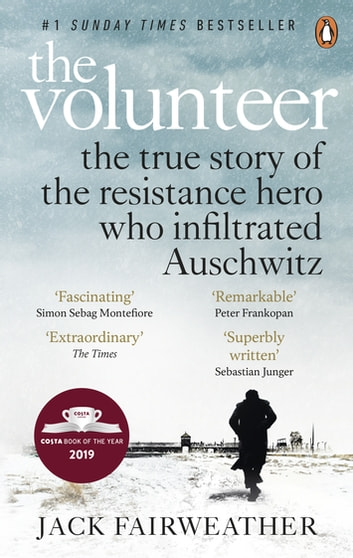 The Volunteer - The True Story of the Resistance Hero who Infiltrated Auschwitz – Costa Book of the Year 2019 ebook by Jack Fairweather