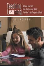 Teaching Learning - Helping Your Kids Gain the Learning Skills They Won'T Get Taught in School ebook by Sid Jacobson