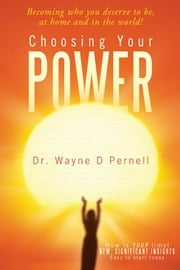 Choosing Your Power - Becoming who you deserve to be, at home and in the world! ebook by Dr Wayne D Pernell
