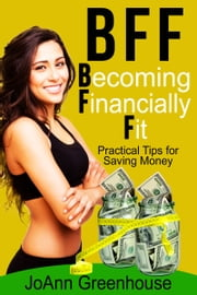 BFF: Becoming Financially Fit--Practical Tips For Saving Money ebook by JoAnn Greenhouse