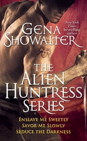 Gena Showalter - The Alien Huntress Series: Enslave Me Sweetly, Savor Me Slowly, Seduce the Darkness - Enslave Me Sweetly, Savor Me Slowly, Seduce the Darkness ebook by Gena Showalter